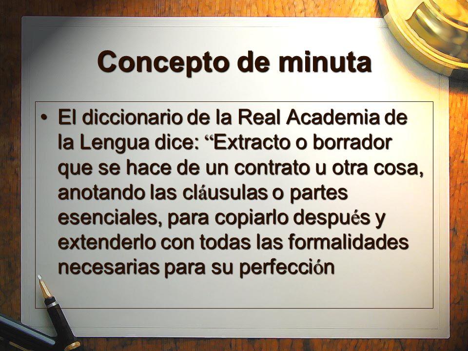 Concepto de minuta El diccionario de la Real Academia de la Lengua dice: Extracto o borrador que se hace de un contrato u otra cosa, anotando las cl á