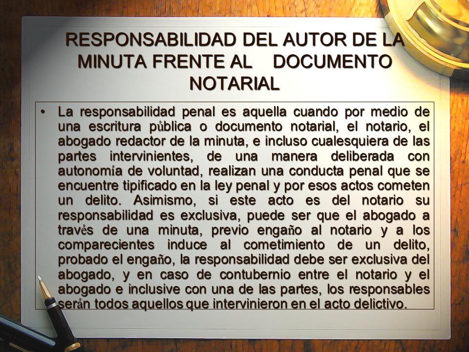 RESPONSABILIDAD DEL AUTOR DE LA MINUTA FRENTE AL DOCUMENTO NOTARIAL La responsabilidad penal es aquella cuando por medio de una escritura p ú blica o