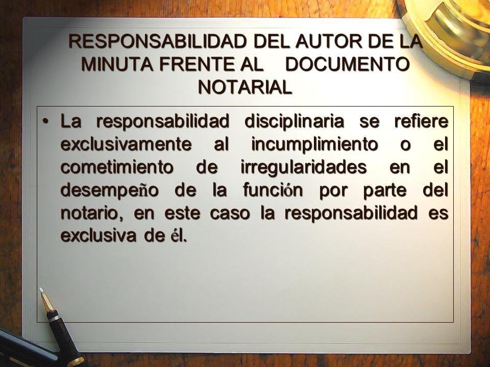 RESPONSABILIDAD DEL AUTOR DE LA MINUTA FRENTE AL DOCUMENTO NOTARIAL La responsabilidad disciplinaria se refiere exclusivamente al incumplimiento o el cometimiento de irregularidades en el desempe ñ o de la funci ó n por parte del notario, en este caso la responsabilidad es exclusiva de é l.La responsabilidad disciplinaria se refiere exclusivamente al incumplimiento o el cometimiento de irregularidades en el desempe ñ o de la funci ó n por parte del notario, en este caso la responsabilidad es exclusiva de é l.