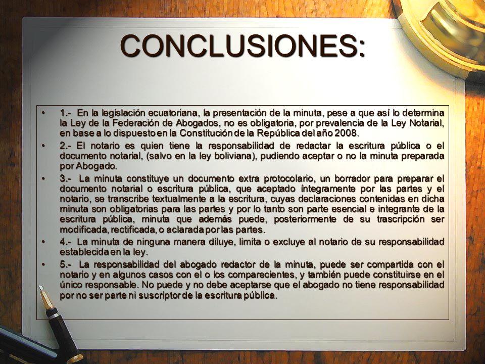 CONCLUSIONES: 1.- En la legislación ecuatoriana, la presentación de la minuta, pese a que así lo determina la Ley de la Federación de Abogados, no es obligatoria, por prevalencia de la Ley Notarial, en base a lo dispuesto en la Constitución de la República del año 2008.1.- En la legislación ecuatoriana, la presentación de la minuta, pese a que así lo determina la Ley de la Federación de Abogados, no es obligatoria, por prevalencia de la Ley Notarial, en base a lo dispuesto en la Constitución de la República del año 2008.