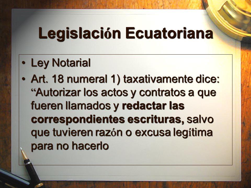 Legislaci ó n Ecuatoriana Ley NotarialLey Notarial Art. 18 numeral 1) taxativamente dice: Autorizar los actos y contratos a que fueren llamados y reda