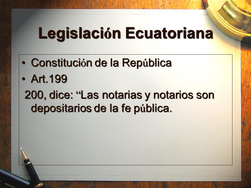 Legislaci ó n Ecuatoriana Constituci ó n de la Rep ú blicaConstituci ó n de la Rep ú blica Art.199Art.199 200, dice: Las notarias y notarios son depos