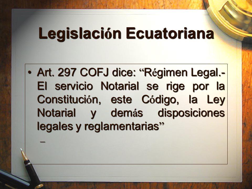 Legislaci ó n Ecuatoriana Art. 297 COFJ dice: R é gimen Legal.- El servicio Notarial se rige por la Constituci ó n, este C ó digo, la Ley Notarial y d