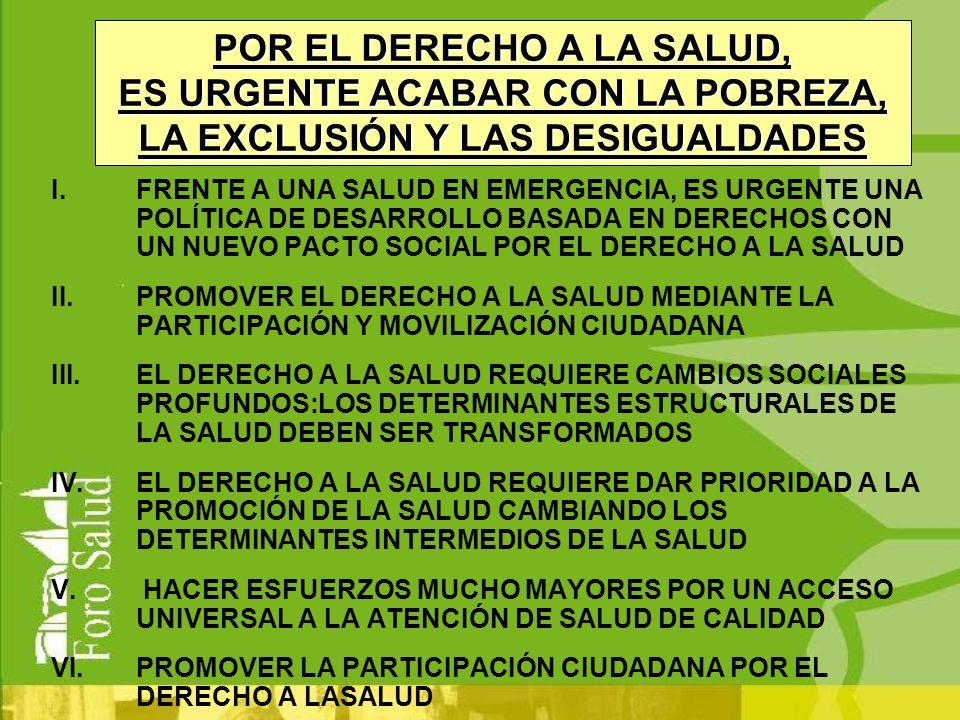 I.FRENTE A UNA SALUD EN EMERGENCIA, ES URGENTE UNA POLÍTICA DE DESARROLLO BASADA EN DERECHOS CON UN NUEVO PACTO SOCIAL POR EL DERECHO A LA SALUD II.PROMOVER EL DERECHO A LA SALUD MEDIANTE LA PARTICIPACIÓN Y MOVILIZACIÓN CIUDADANA III.EL DERECHO A LA SALUD REQUIERE CAMBIOS SOCIALES PROFUNDOS:LOS DETERMINANTES ESTRUCTURALES DE LA SALUD DEBEN SER TRANSFORMADOS IV.EL DERECHO A LA SALUD REQUIERE DAR PRIORIDAD A LA PROMOCIÓN DE LA SALUD CAMBIANDO LOS DETERMINANTES INTERMEDIOS DE LA SALUD V.