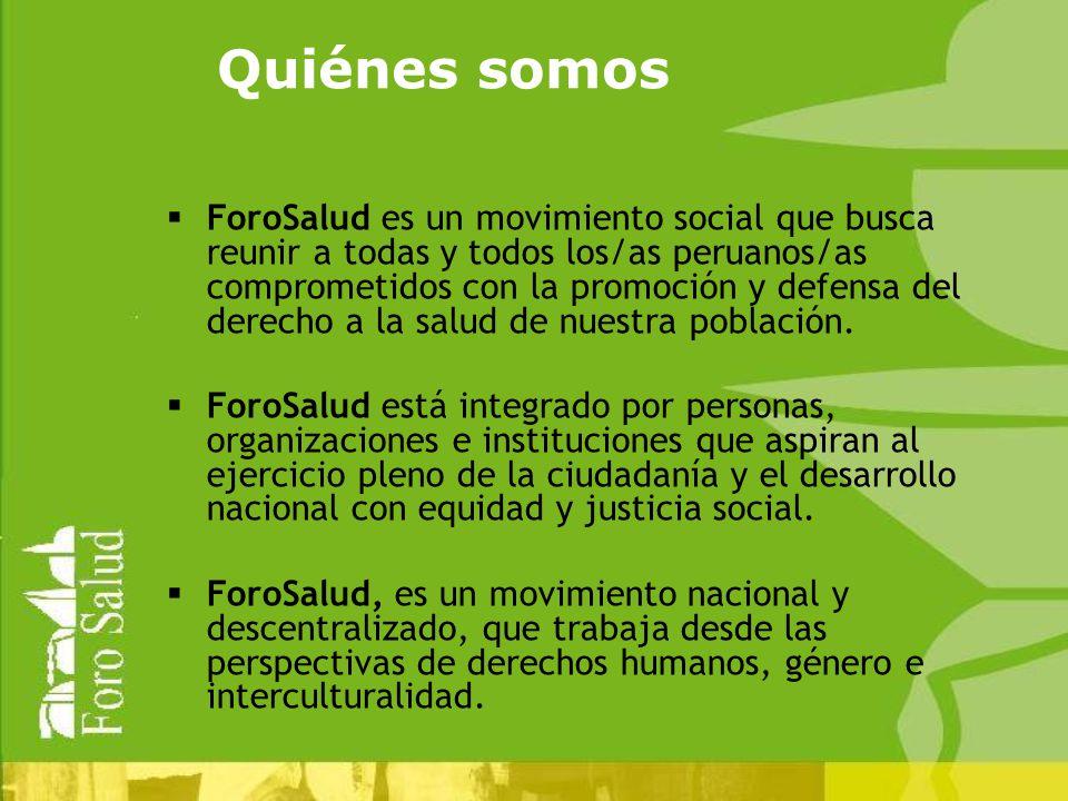 Quiénes somos ForoSalud es un movimiento social que busca reunir a todas y todos los/as peruanos/as comprometidos con la promoción y defensa del derecho a la salud de nuestra población.