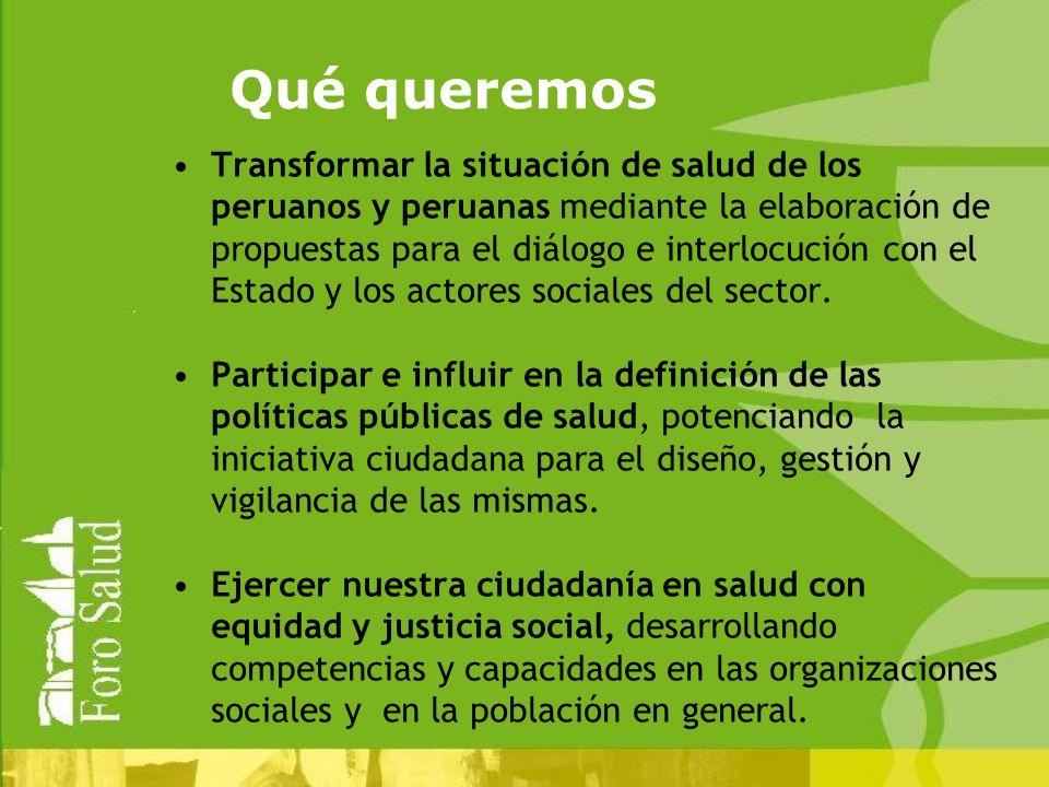 Qué queremos Transformar la situación de salud de los peruanos y peruanas mediante la elaboración de propuestas para el diálogo e interlocución con el Estado y los actores sociales del sector.