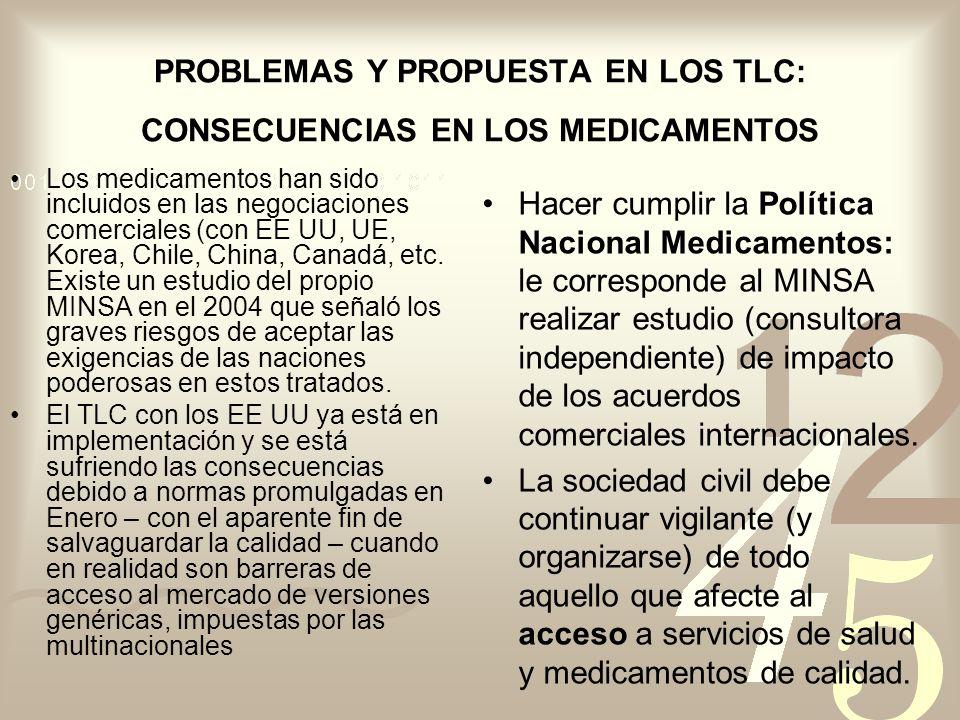 PROBLEMAS Y PROPUESTA EN LOS TLC: CONSECUENCIAS EN LOS MEDICAMENTOS Los medicamentos han sido incluidos en las negociaciones comerciales (con EE UU, UE, Korea, Chile, China, Canadá, etc.
