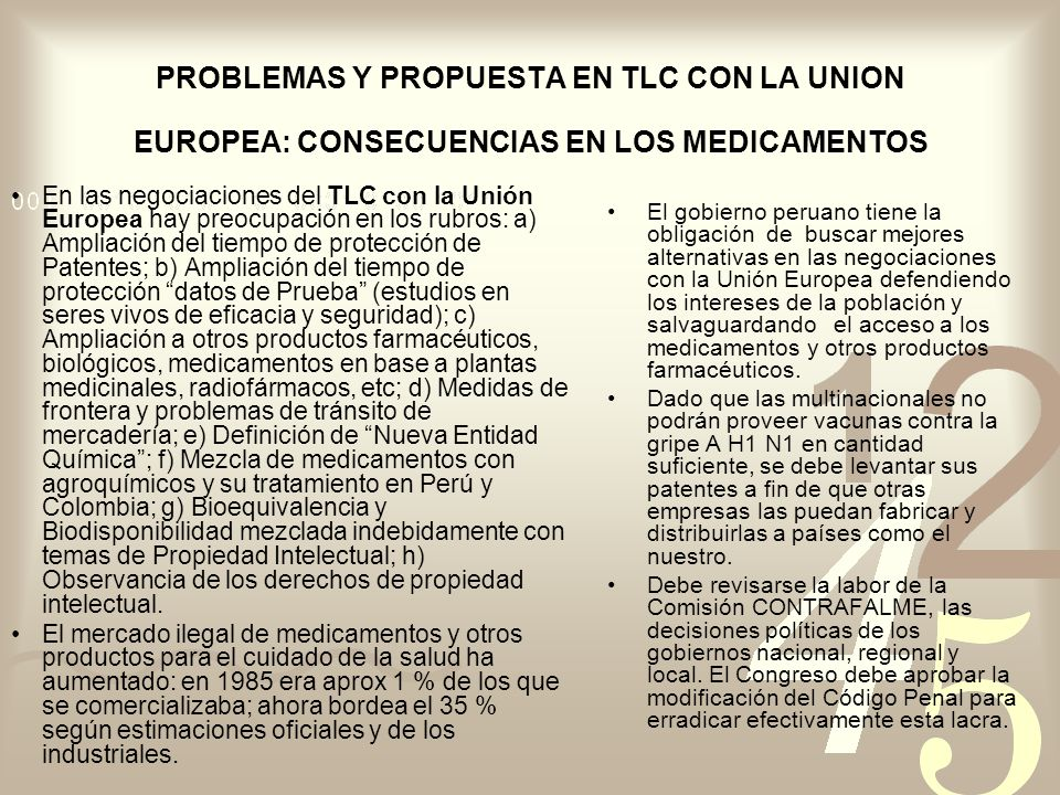 PROBLEMAS Y PROPUESTA EN TLC CON LA UNION EUROPEA: CONSECUENCIAS EN LOS MEDICAMENTOS En las negociaciones del TLC con la Unión Europea hay preocupación en los rubros: a) Ampliación del tiempo de protección de Patentes; b) Ampliación del tiempo de protección datos de Prueba (estudios en seres vivos de eficacia y seguridad); c) Ampliación a otros productos farmacéuticos, biológicos, medicamentos en base a plantas medicinales, radiofármacos, etc; d) Medidas de frontera y problemas de tránsito de mercadería; e) Definición de Nueva Entidad Química; f) Mezcla de medicamentos con agroquímicos y su tratamiento en Perú y Colombia; g) Bioequivalencia y Biodisponibilidad mezclada indebidamente con temas de Propiedad Intelectual; h) Observancia de los derechos de propiedad intelectual.