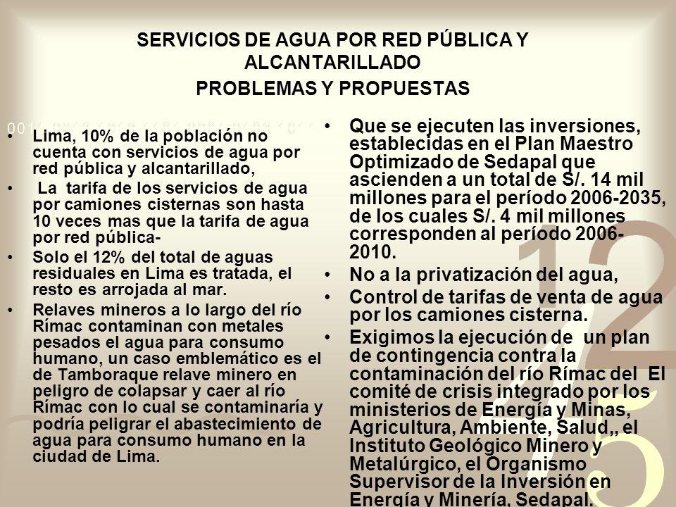 SERVICIOS DE AGUA POR RED PÚBLICA Y ALCANTARILLADO PROBLEMAS Y PROPUESTAS Lima, 10% de la población no cuenta con servicios de agua por red pública y alcantarillado, La tarifa de los servicios de agua por camiones cisternas son hasta 10 veces mas que la tarifa de agua por red pública- Solo el 12% del total de aguas residuales en Lima es tratada, el resto es arrojada al mar.
