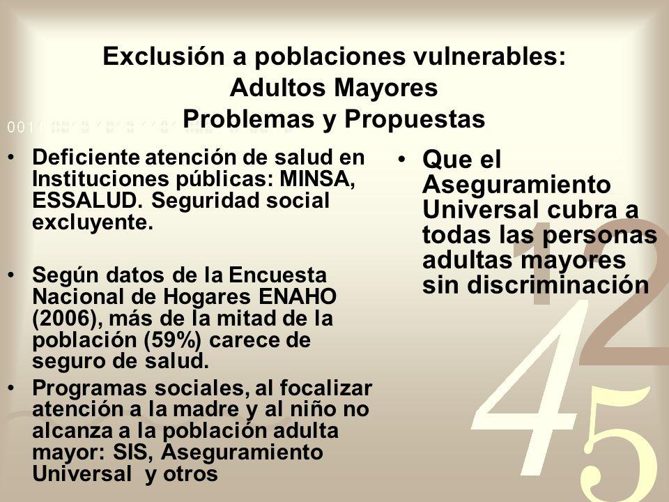Exclusión a poblaciones vulnerables: Adultos Mayores Problemas y Propuestas Deficiente atención de salud en Instituciones públicas: MINSA, ESSALUD. Se