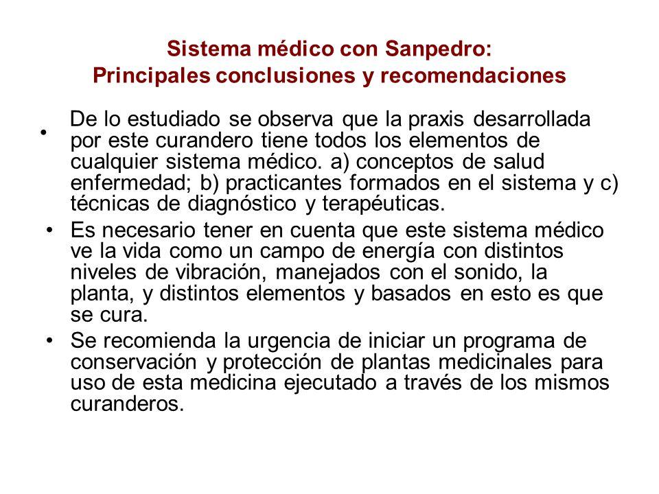 Sistema médico con Sanpedro: Principales conclusiones y recomendaciones De lo estudiado se observa que la praxis desarrollada por este curandero tiene todos los elementos de cualquier sistema médico.