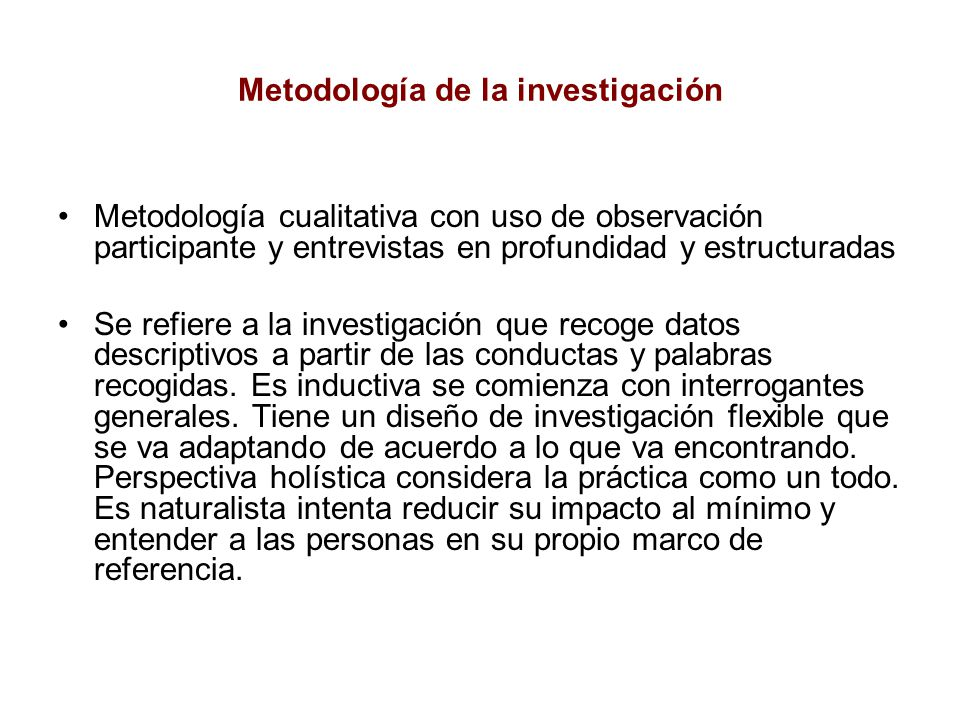 Metodología de la investigación Metodología cualitativa con uso de observación participante y entrevistas en profundidad y estructuradas Se refiere a la investigación que recoge datos descriptivos a partir de las conductas y palabras recogidas.