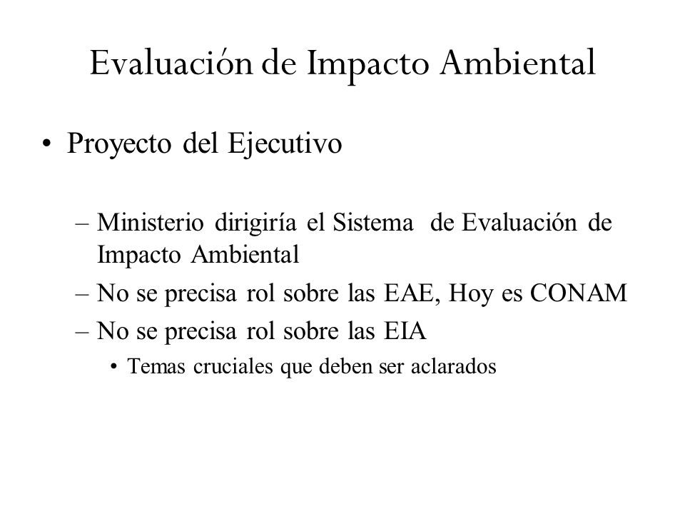 Evaluación de Impacto Ambiental Proyecto del Ejecutivo –Ministerio dirigiría el Sistema de Evaluación de Impacto Ambiental –No se precisa rol sobre las EAE, Hoy es CONAM –No se precisa rol sobre las EIA Temas cruciales que deben ser aclarados