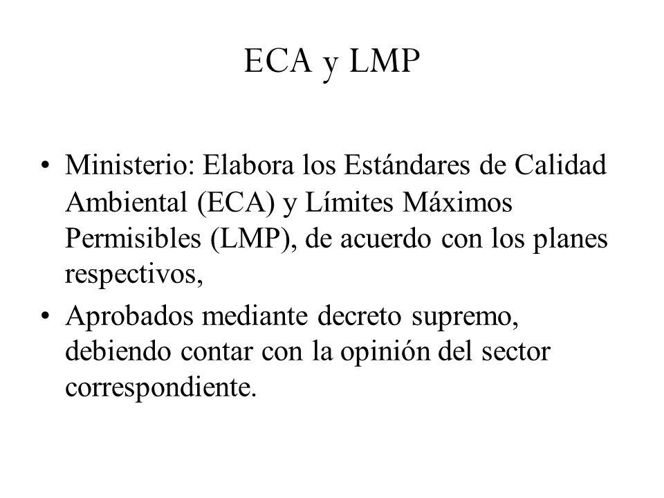ECA y LMP Ministerio: Elabora los Estándares de Calidad Ambiental (ECA) y Límites Máximos Permisibles (LMP), de acuerdo con los planes respectivos, Aprobados mediante decreto supremo, debiendo contar con la opinión del sector correspondiente.