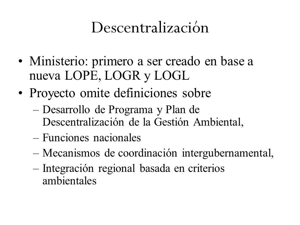 Descentralización Ministerio: primero a ser creado en base a nueva LOPE, LOGR y LOGL Proyecto omite definiciones sobre –Desarrollo de Programa y Plan de Descentralización de la Gestión Ambiental, –Funciones nacionales –Mecanismos de coordinación intergubernamental, –Integración regional basada en criterios ambientales