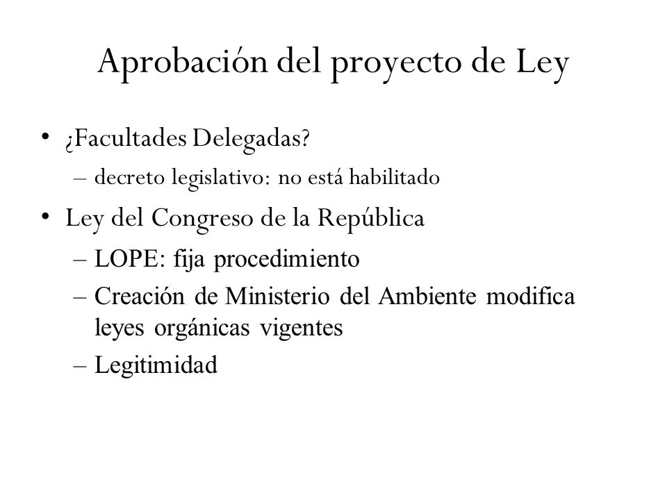 Aprobación del proyecto de Ley ¿Facultades Delegadas? –decreto legislativo: no está habilitado Ley del Congreso de la República –LOPE: fija procedimie