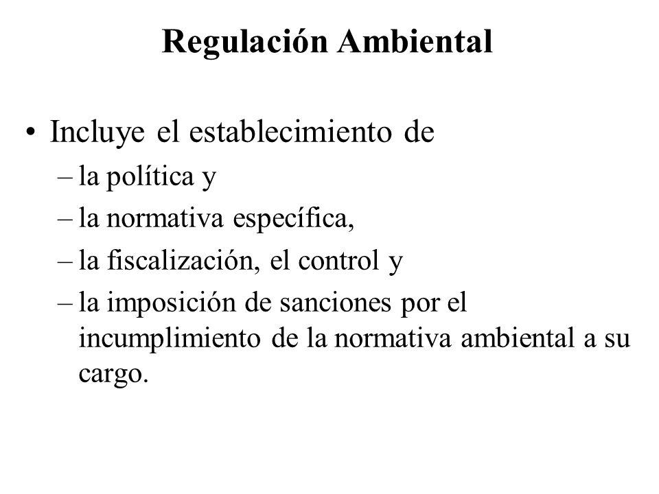 Regulación Ambiental Incluye el establecimiento de –la política y –la normativa específica, –la fiscalización, el control y –la imposición de sanciones por el incumplimiento de la normativa ambiental a su cargo.