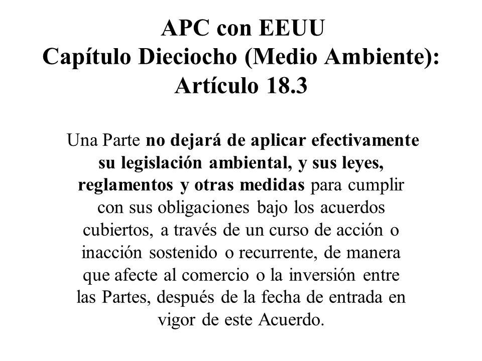 APC con EEUU Capítulo Dieciocho (Medio Ambiente): Artículo 18.3 Una Parte no dejará de aplicar efectivamente su legislación ambiental, y sus leyes, re