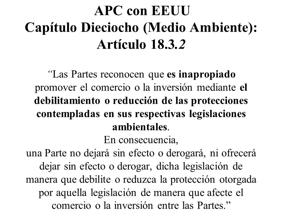 APC con EEUU Capítulo Dieciocho (Medio Ambiente): Artículo 18.3.2Las Partes reconocen que es inapropiado promover el comercio o la inversión mediante el debilitamiento o reducción de las protecciones contempladas en sus respectivas legislaciones ambientales.