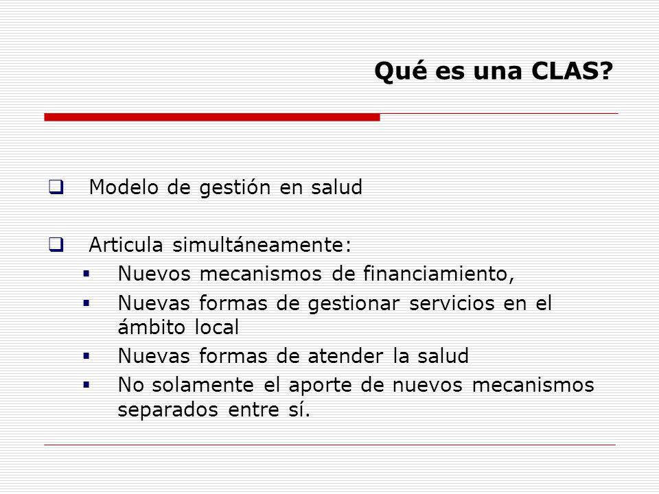 Qué es una CLAS? Modelo de gestión en salud Articula simultáneamente: Nuevos mecanismos de financiamiento, Nuevas formas de gestionar servicios en el