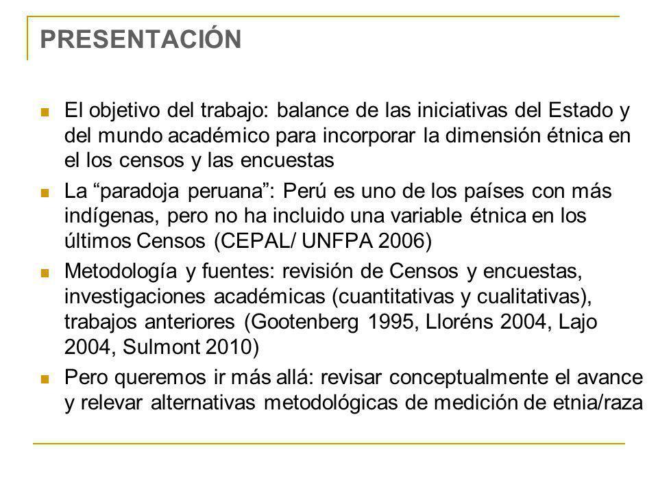 PRESENTACIÓN El objetivo del trabajo: balance de las iniciativas del Estado y del mundo académico para incorporar la dimensión étnica en el los censos y las encuestas La paradoja peruana: Perú es uno de los países con más indígenas, pero no ha incluido una variable étnica en los últimos Censos (CEPAL/ UNFPA 2006) Metodología y fuentes: revisión de Censos y encuestas, investigaciones académicas (cuantitativas y cualitativas), trabajos anteriores (Gootenberg 1995, Lloréns 2004, Lajo 2004, Sulmont 2010) Pero queremos ir más allá: revisar conceptualmente el avance y relevar alternativas metodológicas de medición de etnia/raza