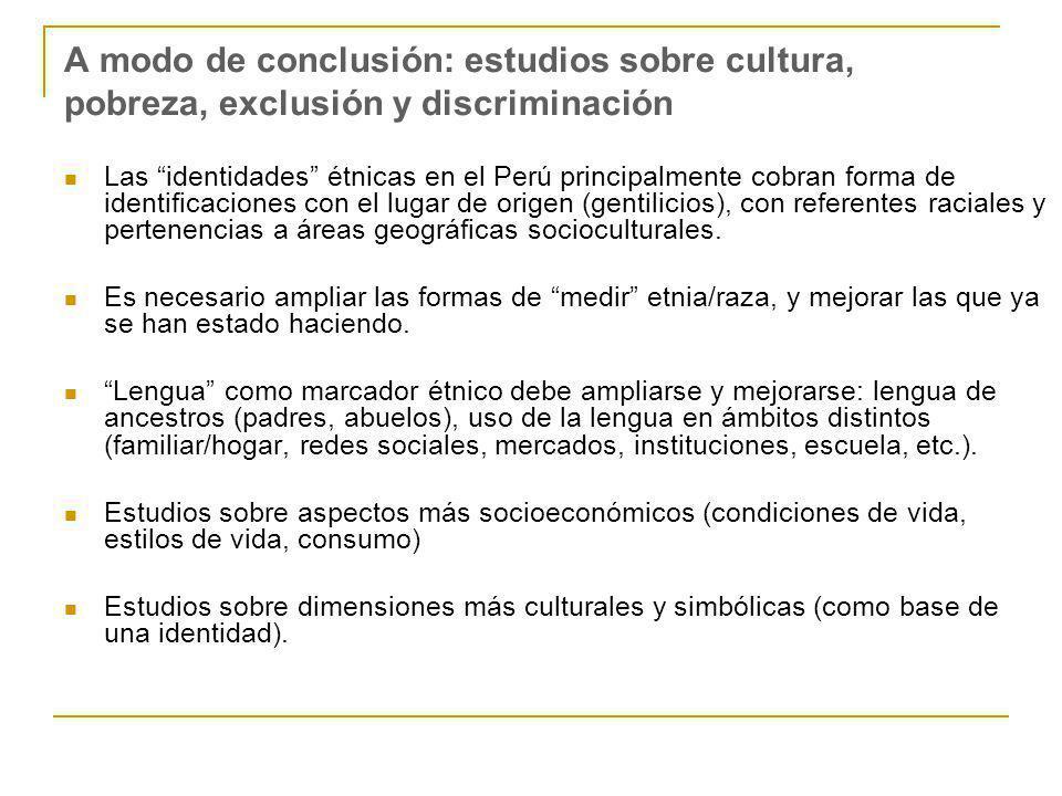A modo de conclusión: estudios sobre cultura, pobreza, exclusión y discriminación Las identidades étnicas en el Perú principalmente cobran forma de identificaciones con el lugar de origen (gentilicios), con referentes raciales y pertenencias a áreas geográficas socioculturales.
