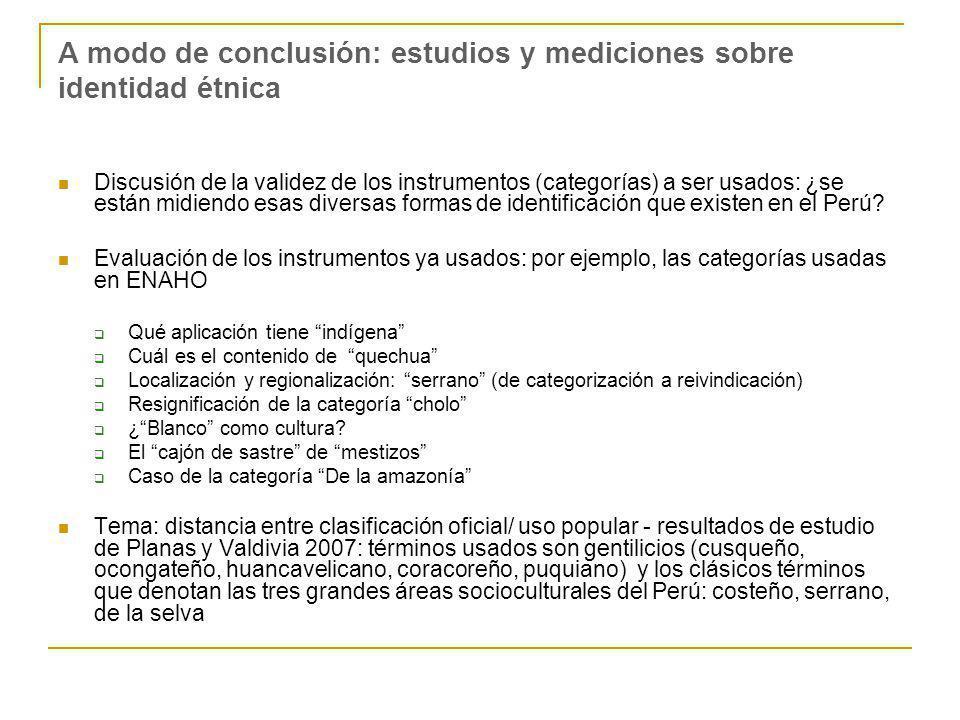 A modo de conclusión: estudios y mediciones sobre identidad étnica Discusión de la validez de los instrumentos (categorías) a ser usados: ¿se están midiendo esas diversas formas de identificación que existen en el Perú.