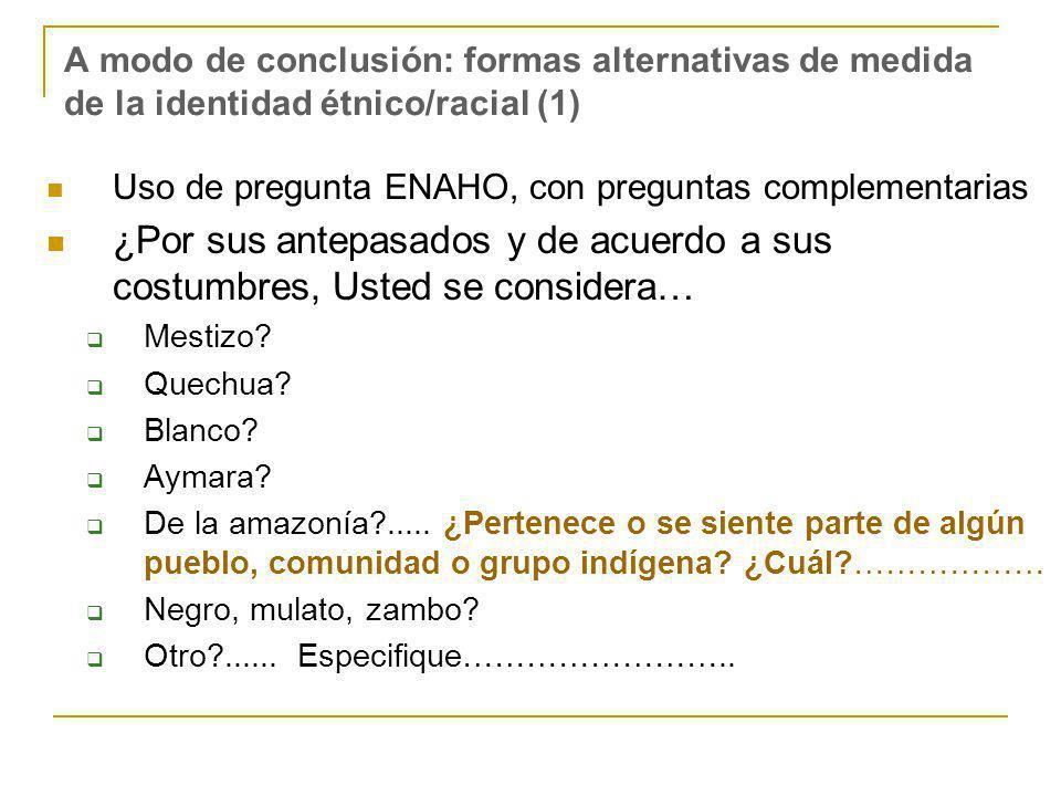 A modo de conclusión: formas alternativas de medida de la identidad étnico/racial (1) Uso de pregunta ENAHO, con preguntas complementarias ¿Por sus antepasados y de acuerdo a sus costumbres, Usted se considera… Mestizo.