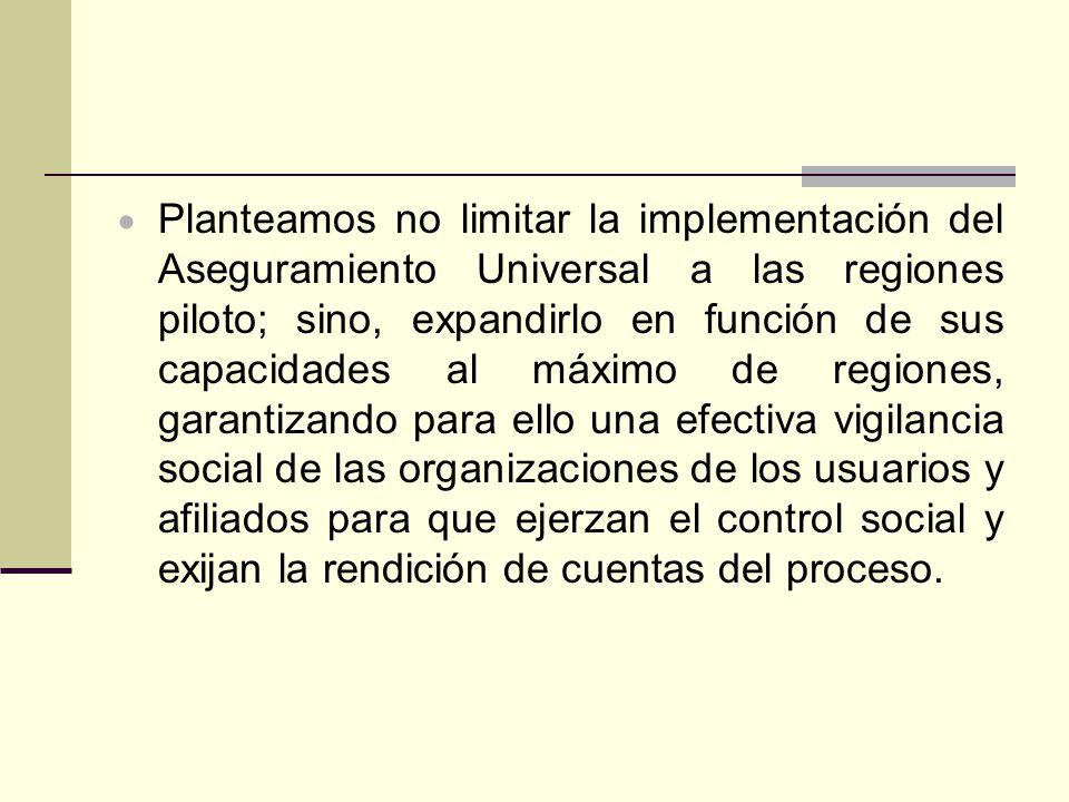 Planteamos no limitar la implementación del Aseguramiento Universal a las regiones piloto; sino, expandirlo en función de sus capacidades al máximo de