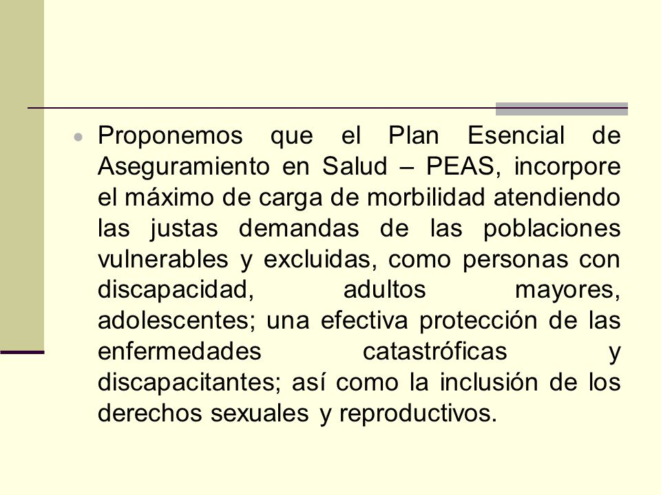 Proponemos que el Plan Esencial de Aseguramiento en Salud – PEAS, incorpore el máximo de carga de morbilidad atendiendo las justas demandas de las pob