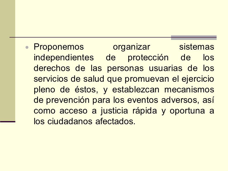 Proponemos organizar sistemas independientes de protección de los derechos de las personas usuarias de los servicios de salud que promuevan el ejercic