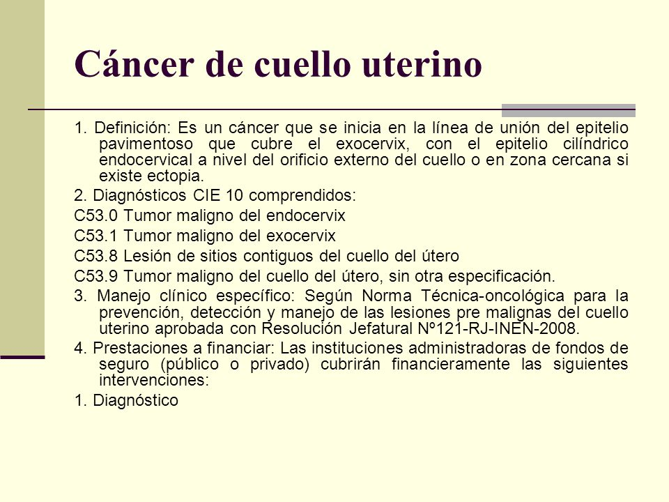 Cáncer de cuello uterino 1. Definición: Es un cáncer que se inicia en la línea de unión del epitelio pavimentoso que cubre el exocervix, con el epitel