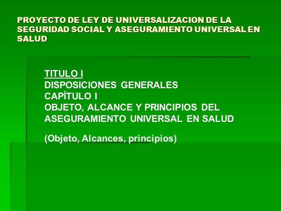 PROYECTO DE LEY DE UNIVERSALIZACION DE LA SEGURIDAD SOCIAL Y ASEGURAMIENTO UNIVERSAL EN SALUD TITULO I DISPOSICIONES GENERALES CAPÍTULO I OBJETO, ALCANCE Y PRINCIPIOS DEL ASEGURAMIENTO UNIVERSAL EN SALUD (Objeto, Alcances, principios)