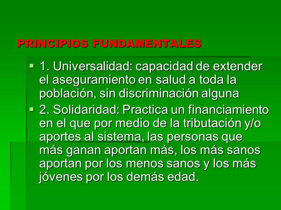 PRINCIPIOS FUNDAMENTALES 1. Universalidad: capacidad de extender el aseguramiento en salud a toda la población, sin discriminación alguna 1. Universal