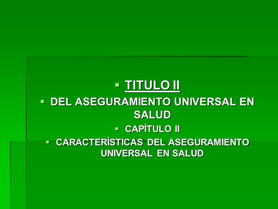 TITULO II TITULO II DEL ASEGURAMIENTO UNIVERSAL EN SALUD DEL ASEGURAMIENTO UNIVERSAL EN SALUD CAPÍTULO II CAPÍTULO II CARACTERÍSTICAS DEL ASEGURAMIENTO UNIVERSAL EN SALUD CARACTERÍSTICAS DEL ASEGURAMIENTO UNIVERSAL EN SALUD