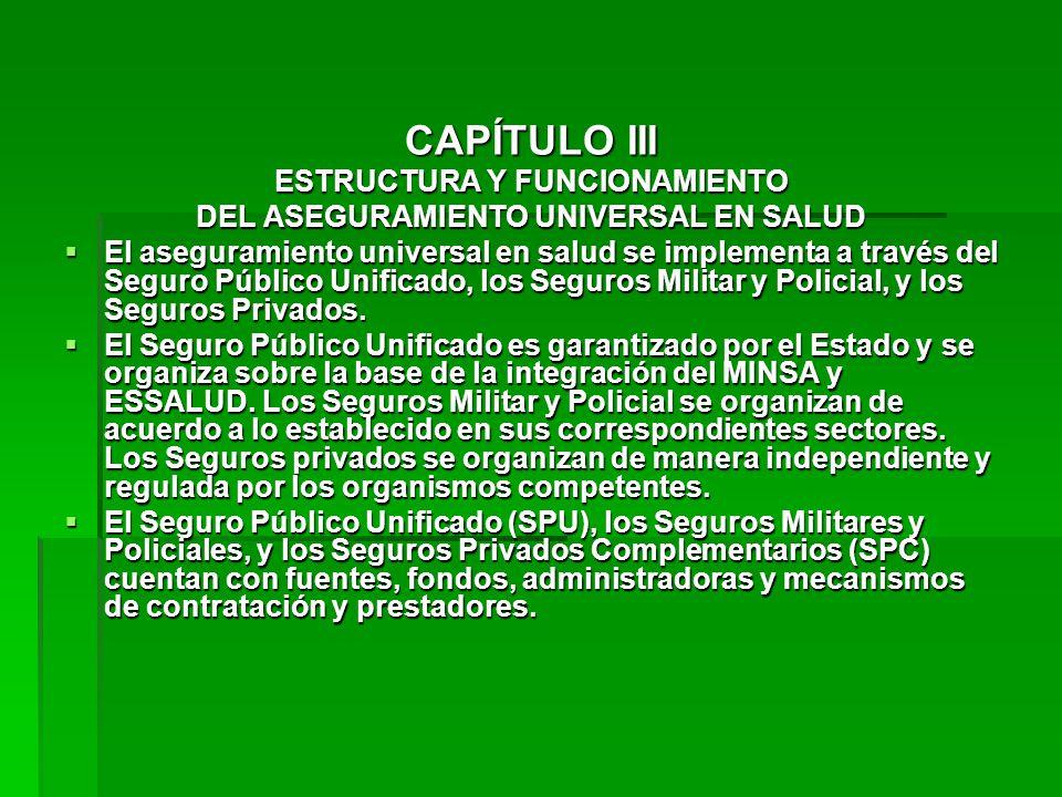CAPÍTULO III ESTRUCTURA Y FUNCIONAMIENTO DEL ASEGURAMIENTO UNIVERSAL EN SALUD El aseguramiento universal en salud se implementa a través del Seguro Público Unificado, los Seguros Militar y Policial, y los Seguros Privados.