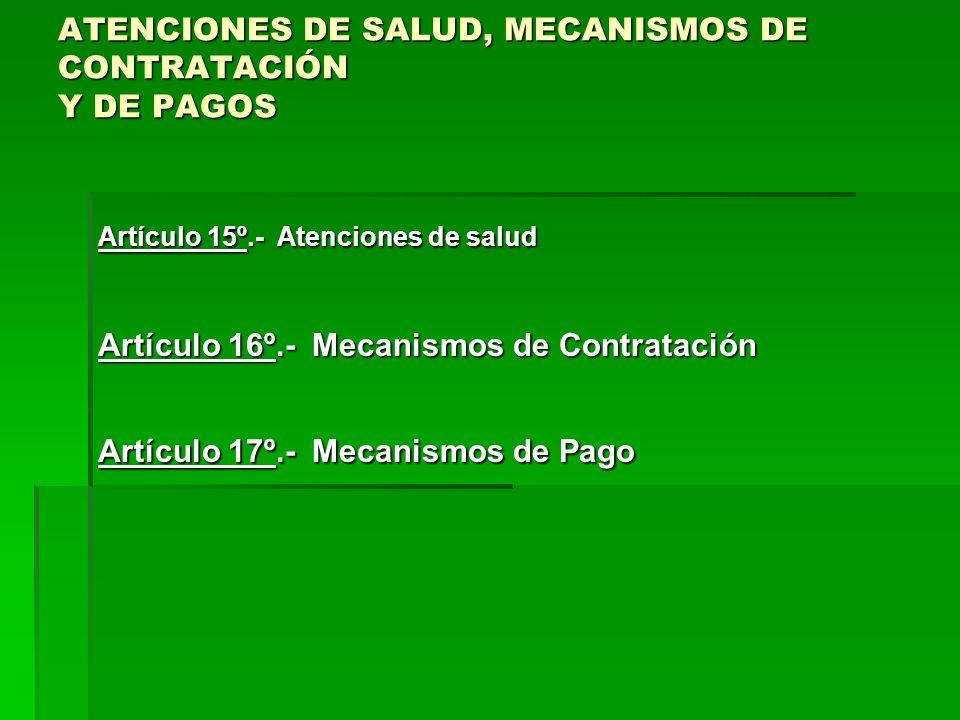ATENCIONES DE SALUD, MECANISMOS DE CONTRATACIÓN Y DE PAGOS Artículo 15º.- Atenciones de salud Artículo 16º.- Mecanismos de Contratación Artículo 17º.- Mecanismos de Pago