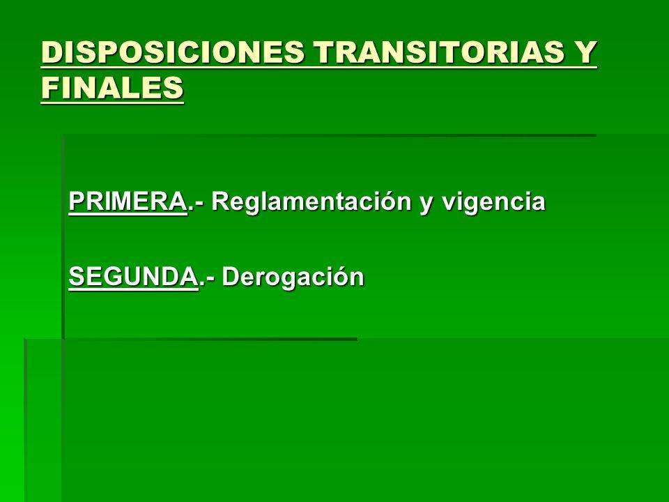DISPOSICIONES TRANSITORIAS Y FINALES PRIMERA.- Reglamentación y vigencia SEGUNDA.- Derogación