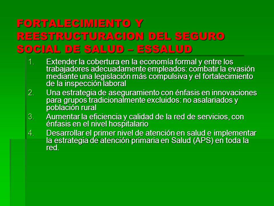 FORTALECIMIENTO Y REESTRUCTURACION DEL SEGURO SOCIAL DE SALUD – ESSALUD 1.Extender la cobertura en la economía formal y entre los trabajadores adecuad