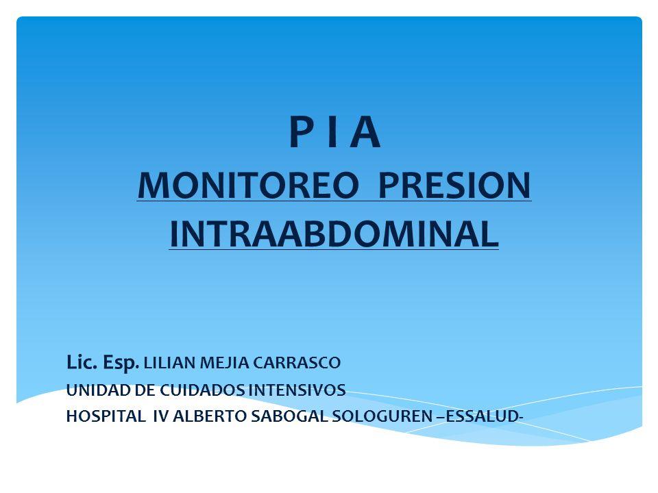 MONITOREO PRESION INTRAABDOMINAL: P I A Resultado de la presión dentro de la cavidad abdominal, la cual varia con los movimientos respiratorios.