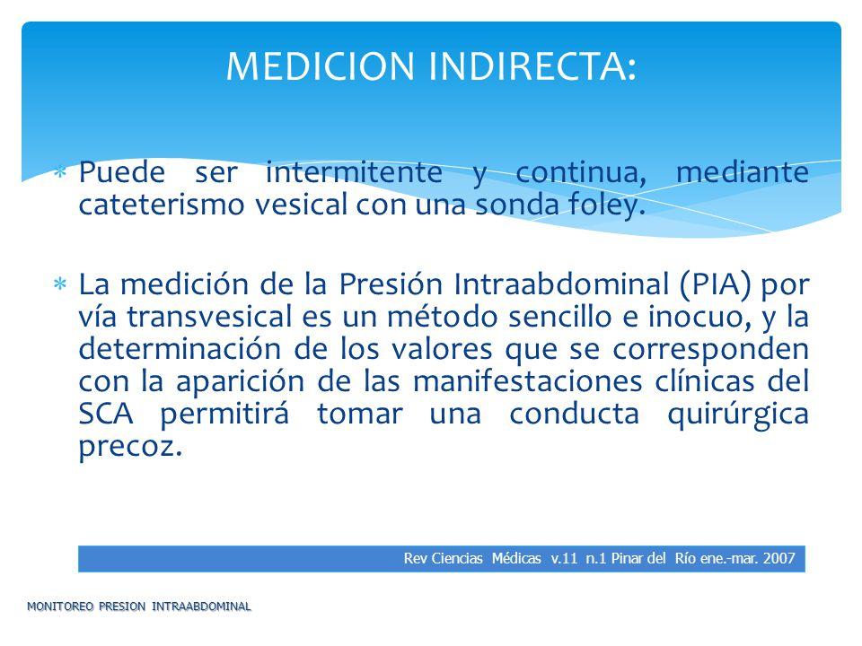 Puede ser intermitente y continua, mediante cateterismo vesical con una sonda foley. La medición de la Presión Intraabdominal (PIA) por vía transvesic