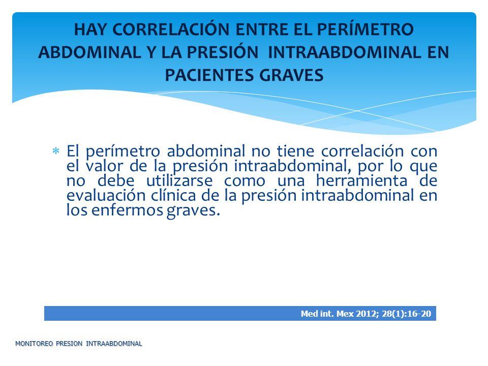 El perímetro abdominal no tiene correlación con el valor de la presión intraabdominal, por lo que no debe utilizarse como una herramienta de evaluació