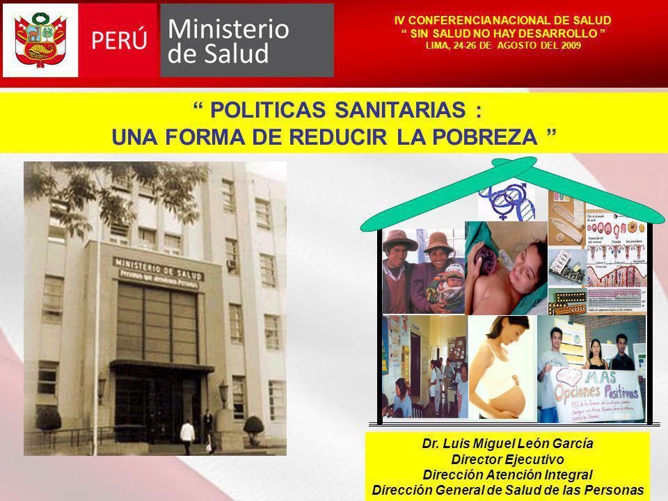 IV CONFERENCIA NACIONAL DE SALUD SIN SALUD NO HAY DESARROLLO LIMA, 24-26 DE AGOSTO DEL 2009 POLITICAS SANITARIAS : UNA FORMA DE REDUCIR LA POBREZA Dr.