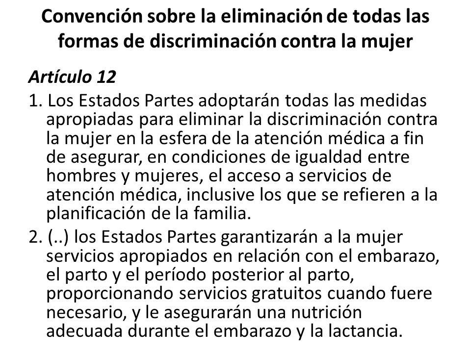 Convención sobre la eliminación de todas las formas de discriminación contra la mujer Artículo 12 1. Los Estados Partes adoptarán todas las medidas ap