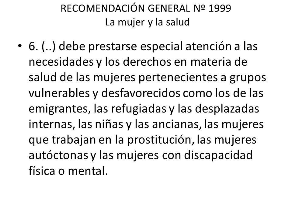 RECOMENDACIÓN GENERAL Nº 1999 La mujer y la salud 6. (..) debe prestarse especial atención a las necesidades y los derechos en materia de salud de las