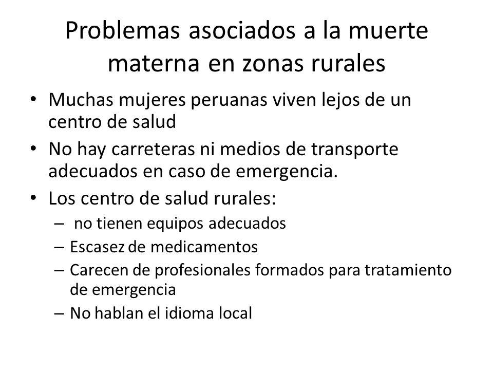 Problemas asociados a la muerte materna en zonas rurales Muchas mujeres peruanas viven lejos de un centro de salud No hay carreteras ni medios de transporte adecuados en caso de emergencia.
