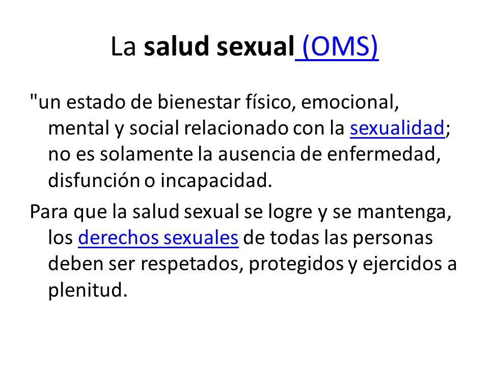 La salud sexual (OMS) (OMS) un estado de bienestar físico, emocional, mental y social relacionado con la sexualidad; no es solamente la ausencia de enfermedad, disfunción o incapacidad.sexualidad Para que la salud sexual se logre y se mantenga, los derechos sexuales de todas las personas deben ser respetados, protegidos y ejercidos a plenitud.derechos sexuales