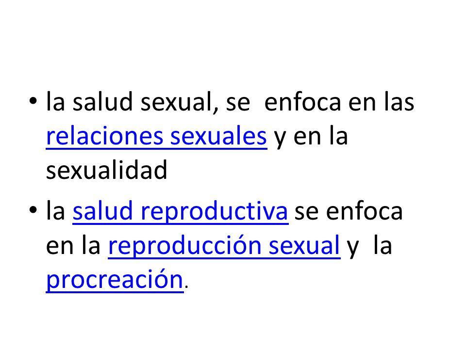 la salud sexual, se enfoca en las relaciones sexuales y en la sexualidad relaciones sexuales la salud reproductiva se enfoca en la reproducción sexual y la procreación.salud reproductivareproducción sexual procreación