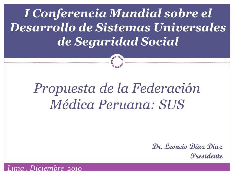 I Conferencia Mundial sobre el Desarrollo de Sistemas Universales de Seguridad Social Propuesta de la Federación Médica Peruana: SUS Dr. Leoncio Díaz