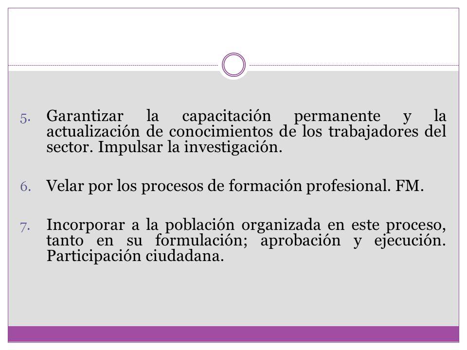 5. Garantizar la capacitación permanente y la actualización de conocimientos de los trabajadores del sector. Impulsar la investigación. 6. Velar por l